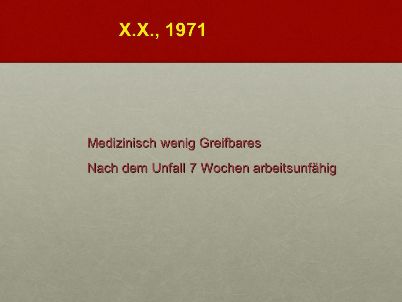 X.X., 1971 Medizinisch wenig Greifbares Nach dem Unfall 7 Wochen arbeitsunfähig