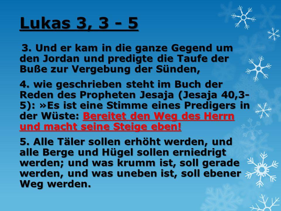 Lukas 3, 3 - 5 3. Und er kam in die ganze Gegend um den Jordan und predigte die Taufe der Buße zur Vergebung der Sünden,
