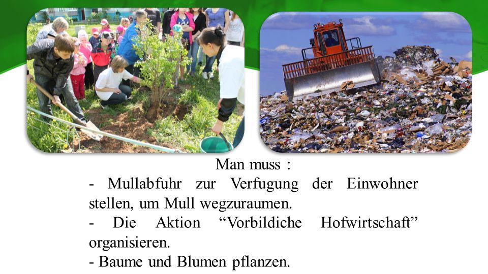 Man muss : - Mullabfuhr zur Verfugung der Einwohner stellen, um Mull wegzuraumen. - Die Aktion Vorbildiche Hofwirtschaft organisieren.