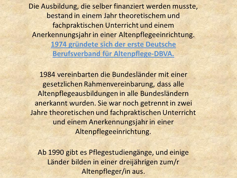 Die Ausbildung, die selber finanziert werden musste, bestand in einem Jahr theoretischem und fachpraktischen Unterricht und einem Anerkennungsjahr in einer Altenpflegeeinrichtung. 1974 gründete sich der erste Deutsche Berufsverband für Altenpflege-DBVA.