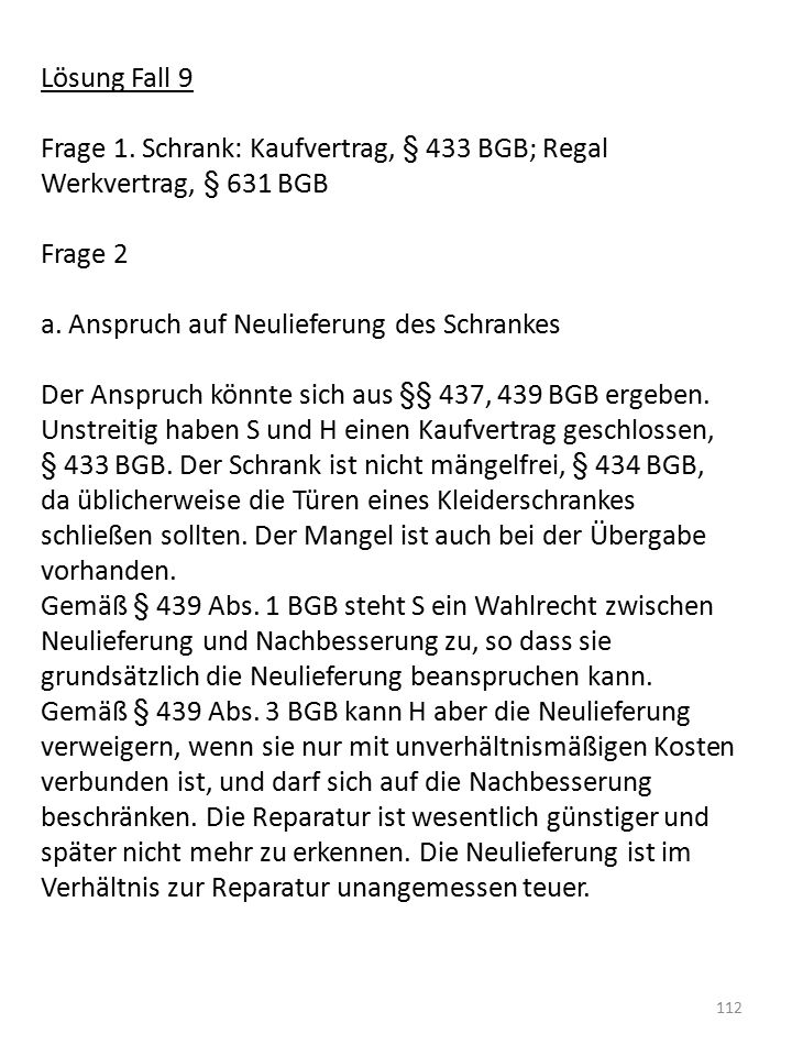 Lösung Fall 9 Frage 1. Schrank: Kaufvertrag, § 433 BGB; Regal Werkvertrag, § 631 BGB. Frage 2. a. Anspruch auf Neulieferung des Schrankes.
