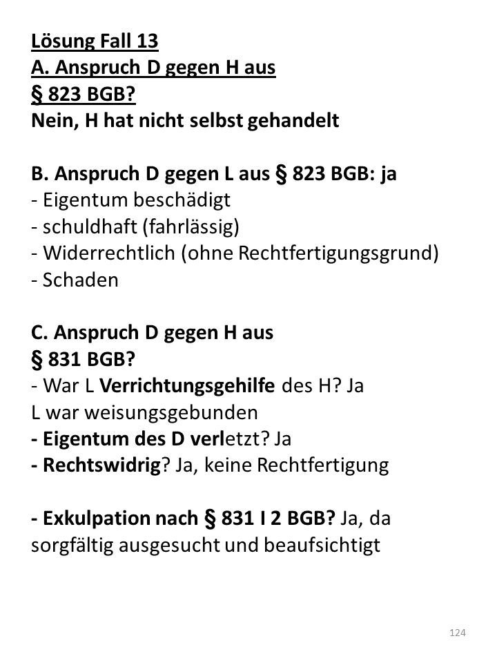 Lösung Fall 13 A. Anspruch D gegen H aus. § 823 BGB Nein, H hat nicht selbst gehandelt. B. Anspruch D gegen L aus § 823 BGB: ja.