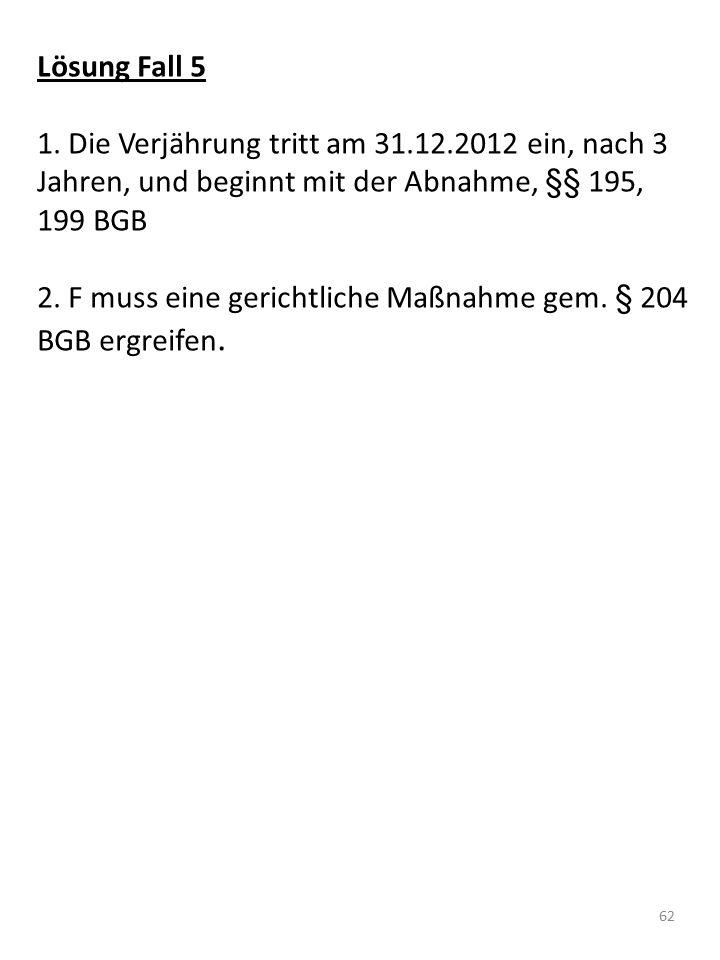 Lösung Fall 5 1. Die Verjährung tritt am 31.12.2012 ein, nach 3 Jahren, und beginnt mit der Abnahme, §§ 195, 199 BGB