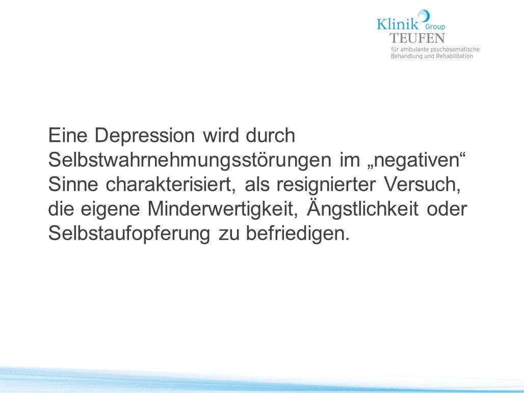 """Eine Depression wird durch Selbstwahrnehmungsstörungen im """"negativen Sinne charakterisiert, als resignierter Versuch, die eigene Minderwertigkeit, Ängstlichkeit oder Selbstaufopferung zu befriedigen."""