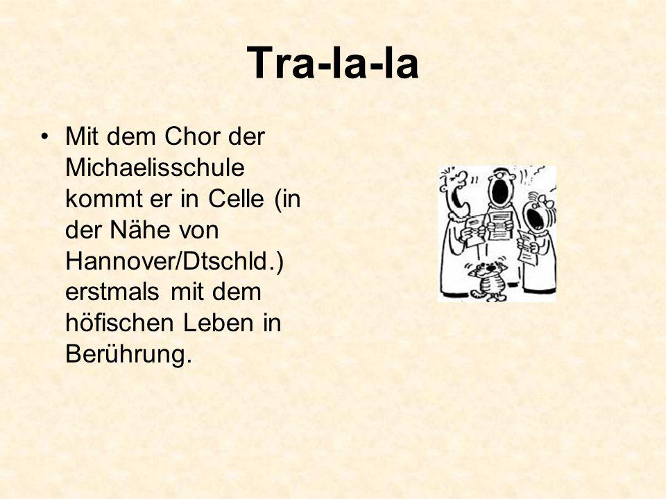 Tra-la-la Mit dem Chor der Michaelisschule kommt er in Celle (in der Nähe von Hannover/Dtschld.) erstmals mit dem höfischen Leben in Berührung.