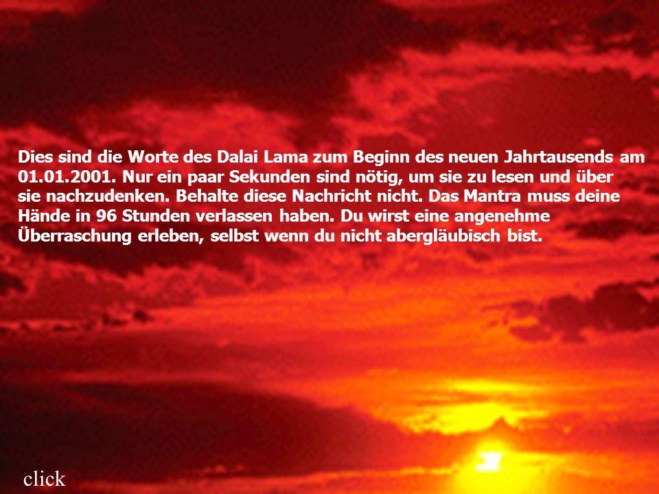 Dies sind die Worte des Dalai Lama zum Beginn des neuen Jahrtausends am 01.01.2001. Nur ein paar Sekunden sind nötig, um sie zu lesen und über sie nachzudenken. Behalte diese Nachricht nicht. Das Mantra muss deine Hände in 96 Stunden verlassen haben. Du wirst eine angenehme Überraschung erleben, selbst wenn du nicht abergläubisch bist.