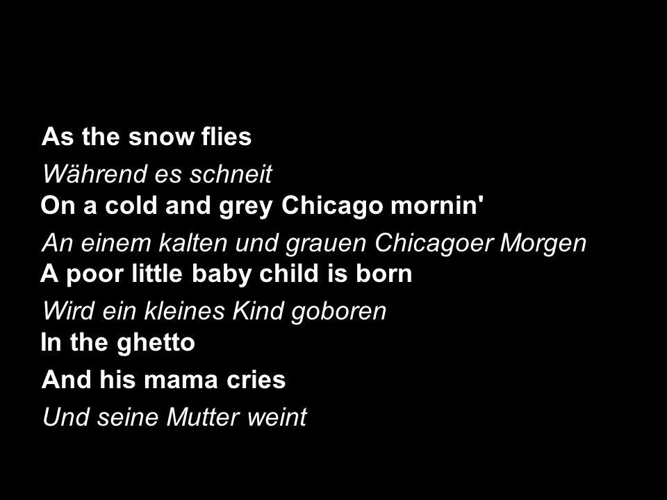 As the snow flies Während es schneit On a cold and grey Chicago mornin An einem kalten und grauen Chicagoer Morgen A poor little baby child is born.