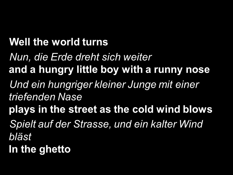 Well the world turns Nun, die Erde dreht sich weiter and a hungry little boy with a runny nose.