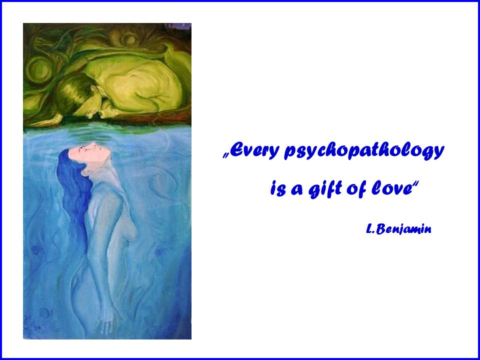 """Every psychopathology is a gift of love L. Benjamin"