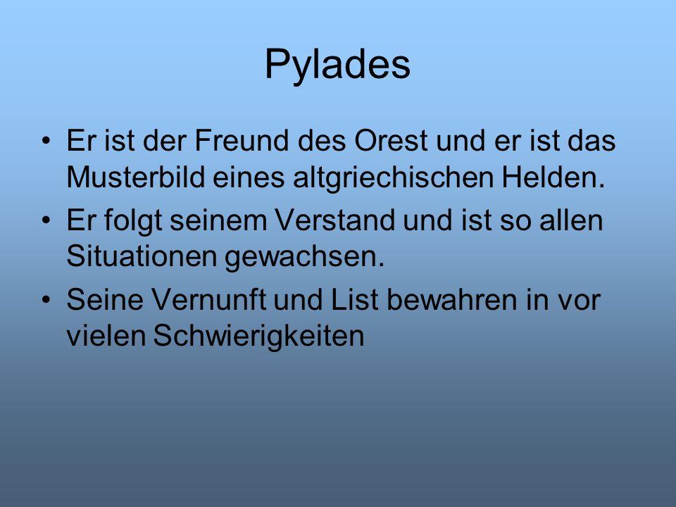 Pylades Er ist der Freund des Orest und er ist das Musterbild eines altgriechischen Helden.