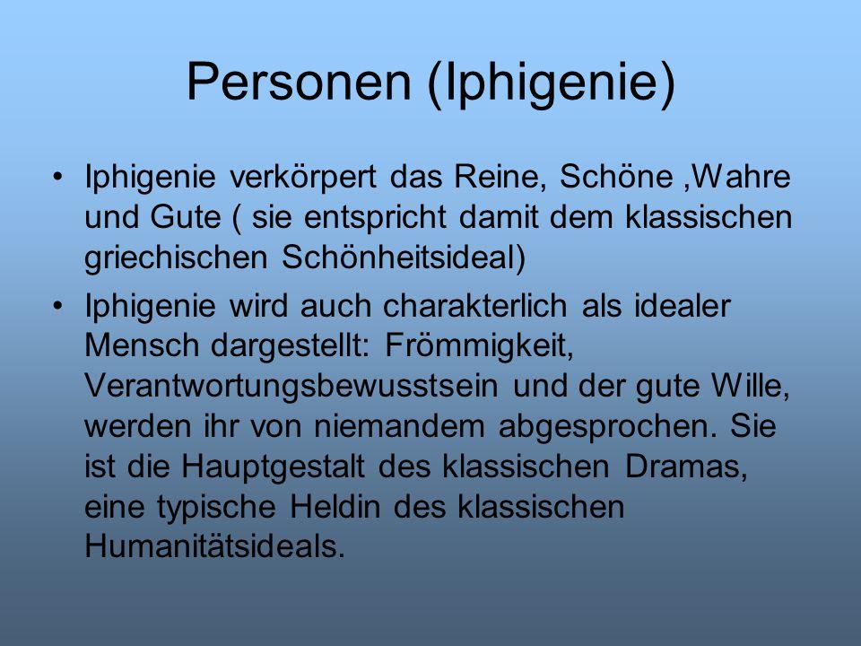 Personen (Iphigenie) Iphigenie verkörpert das Reine, Schöne ,Wahre und Gute ( sie entspricht damit dem klassischen griechischen Schönheitsideal)
