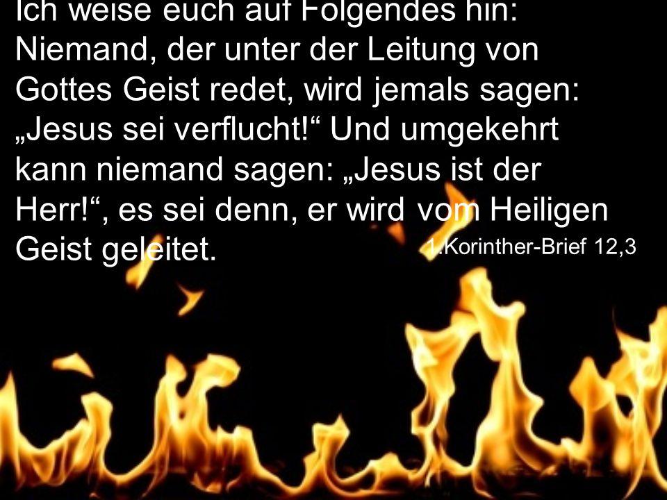 """Ich weise euch auf Folgendes hin: Niemand, der unter der Leitung von Gottes Geist redet, wird jemals sagen: """"Jesus sei verflucht! Und umgekehrt kann niemand sagen: """"Jesus ist der Herr! , es sei denn, er wird vom Heiligen Geist geleitet."""