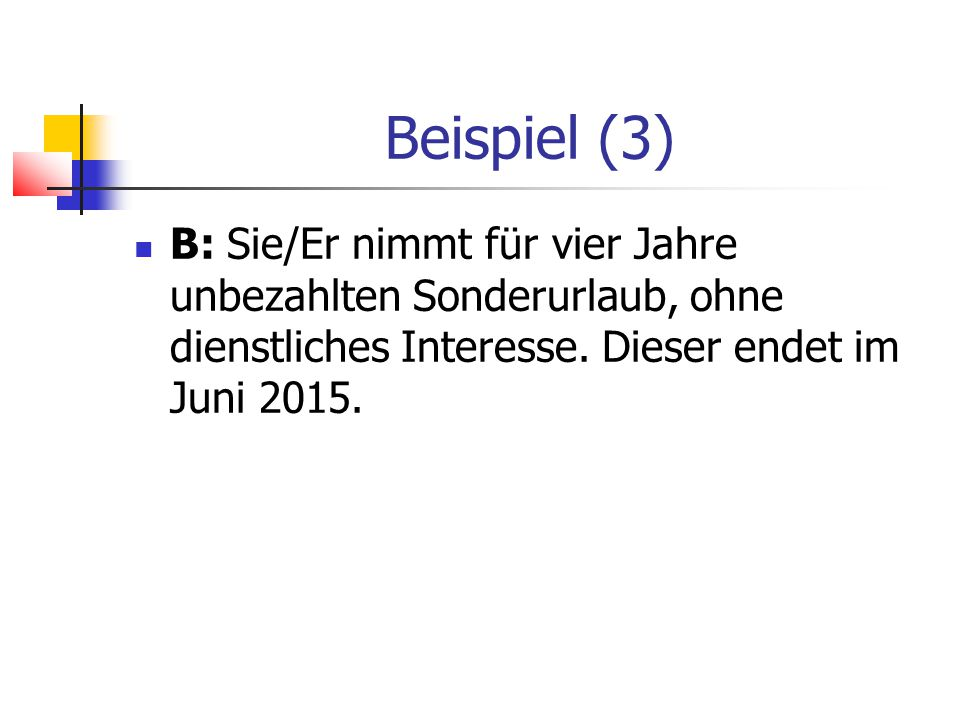 Beispiel (3) B: Sie/Er nimmt für vier Jahre unbezahlten Sonderurlaub, ohne dienstliches Interesse.