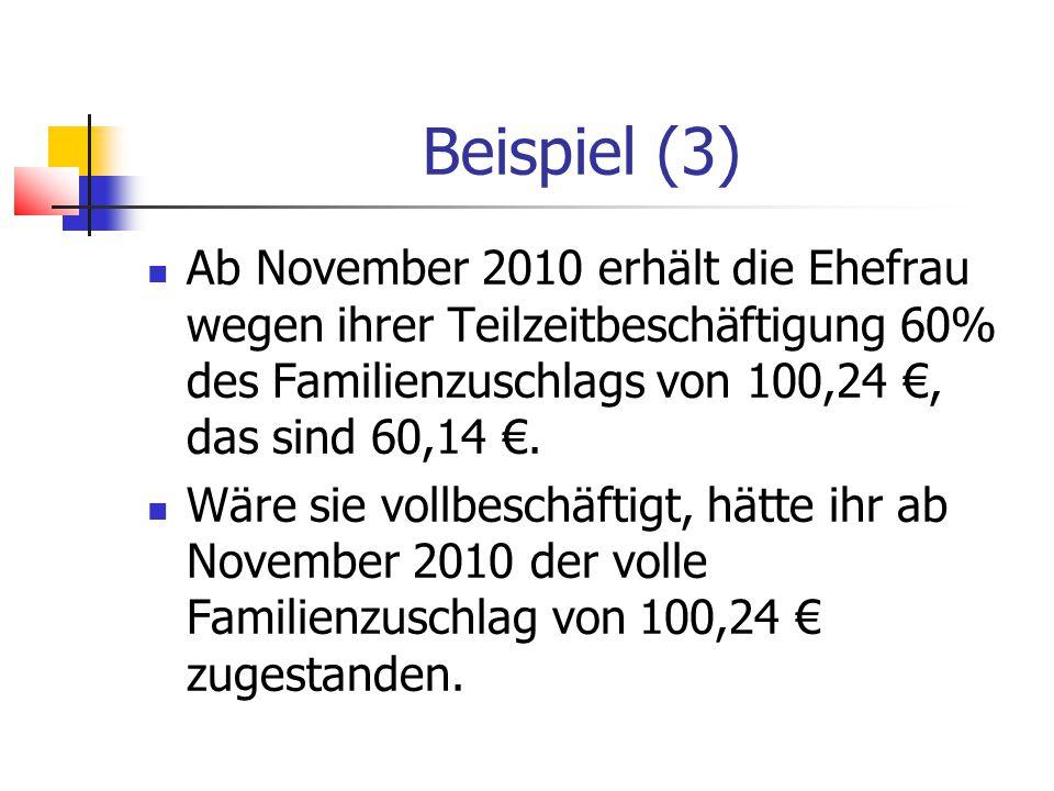 Beispiel (3) Ab November 2010 erhält die Ehefrau wegen ihrer Teilzeitbeschäftigung 60% des Familienzuschlags von 100,24 €, das sind 60,14 €.