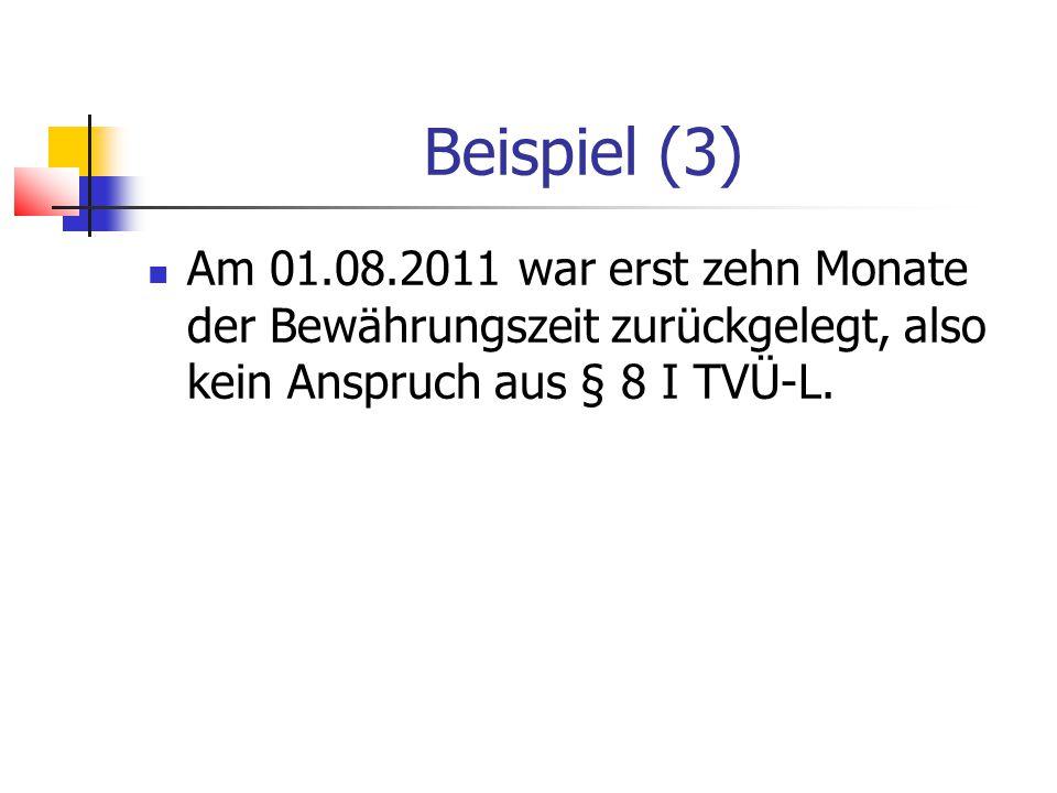 Beispiel (3) Am 01.08.2011 war erst zehn Monate der Bewährungszeit zurückgelegt, also kein Anspruch aus § 8 I TVÜ-L.