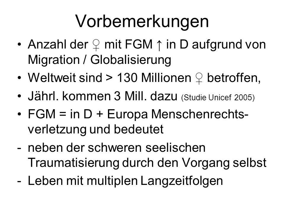 Vorbemerkungen Anzahl der ♀ mit FGM ↑ in D aufgrund von Migration / Globalisierung. Weltweit sind > 130 Millionen ♀ betroffen,