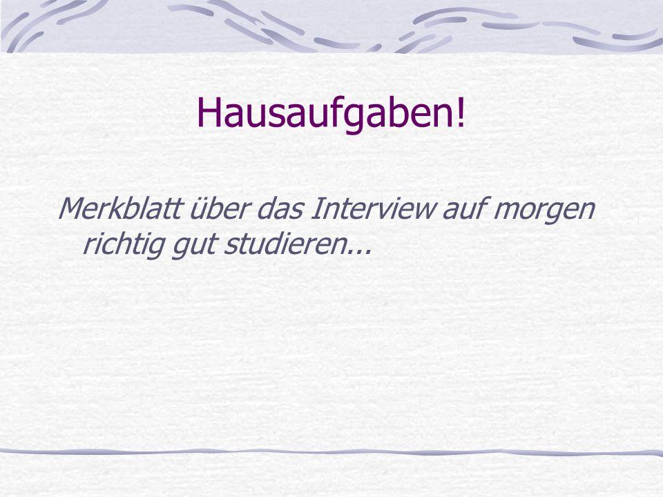 Hausaufgaben! Merkblatt über das Interview auf morgen richtig gut studieren...