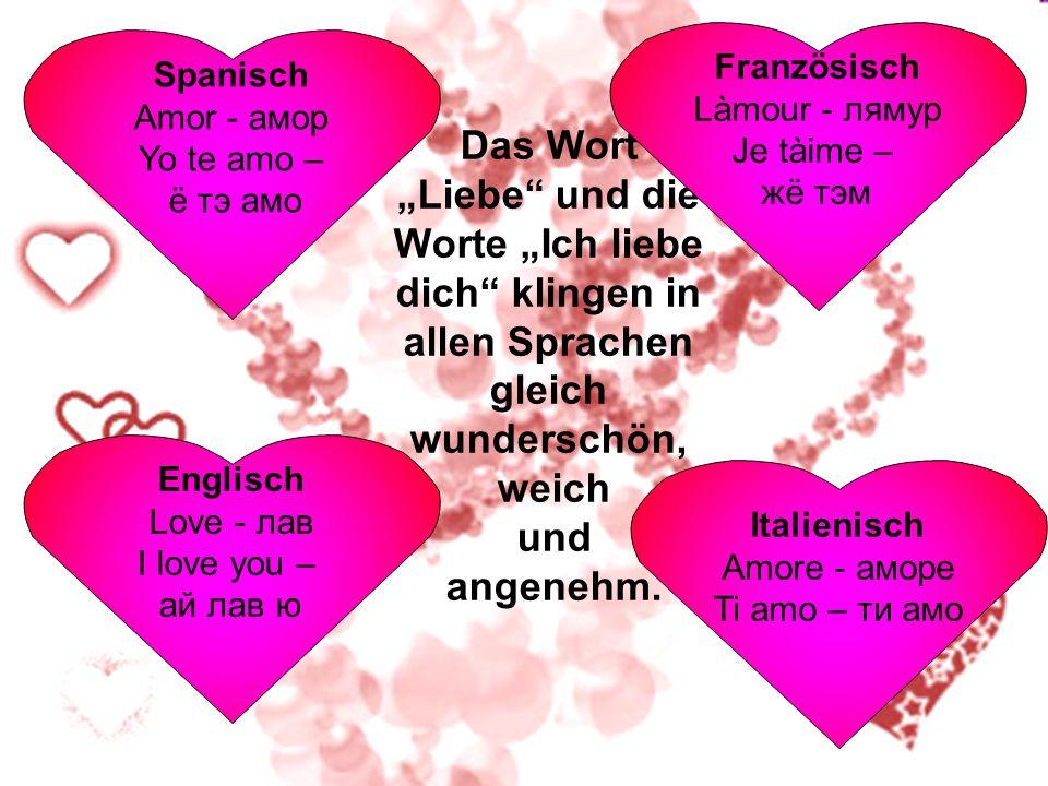 Französisch Làmour - лямур. Je tàime – жё тэм. Spanisch. Amor - амор. Yo te amo – ё тэ амо.