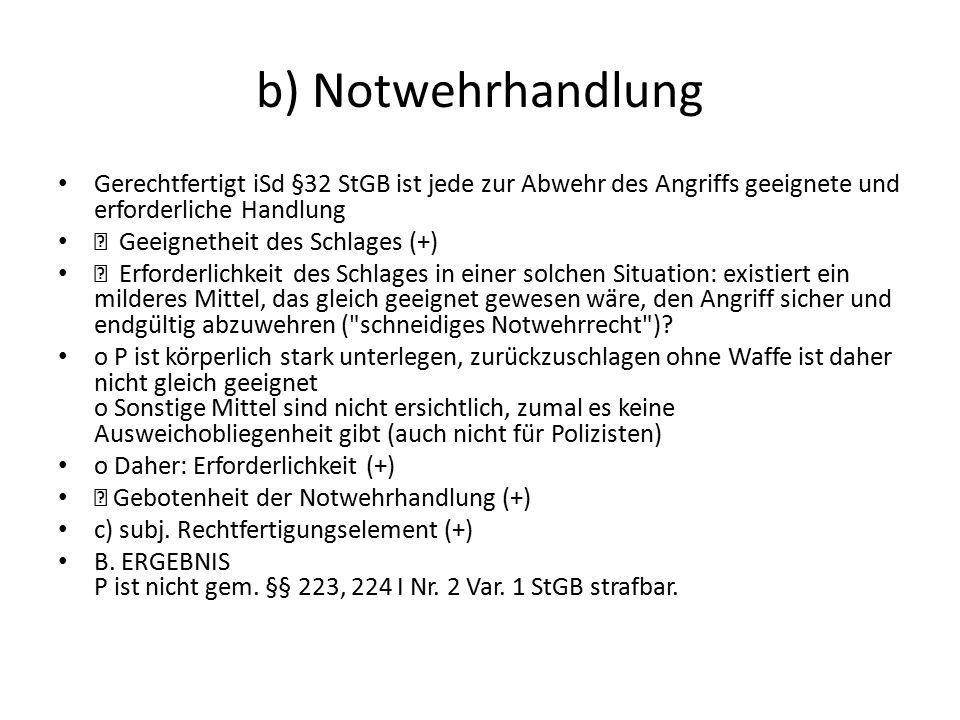 b) Notwehrhandlung Gerechtfertigt iSd §32 StGB ist jede zur Abwehr des Angriffs geeignete und erforderliche Handlung.