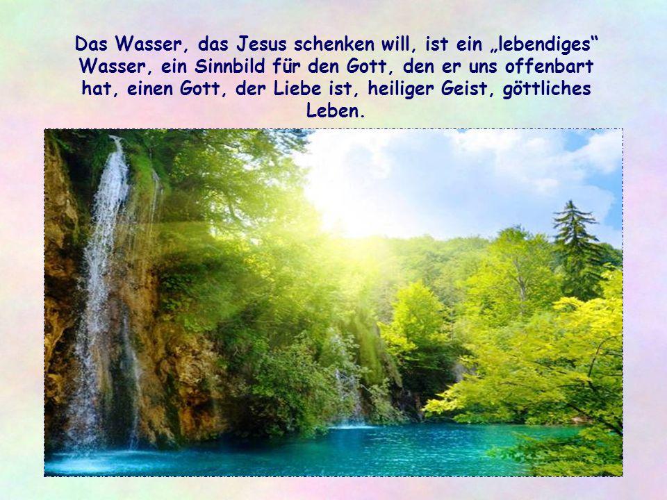 """Das Wasser, das Jesus schenken will, ist ein """"lebendiges Wasser, ein Sinnbild für den Gott, den er uns offenbart hat, einen Gott, der Liebe ist, heiliger Geist, göttliches Leben."""
