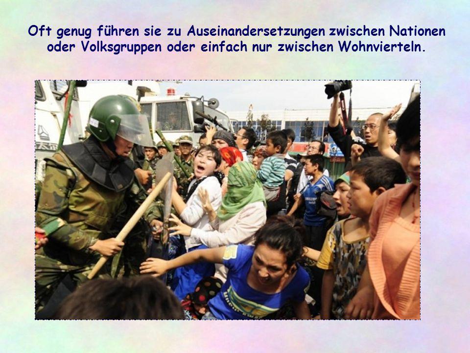 Oft genug führen sie zu Auseinandersetzungen zwischen Nationen oder Volksgruppen oder einfach nur zwischen Wohnvierteln.