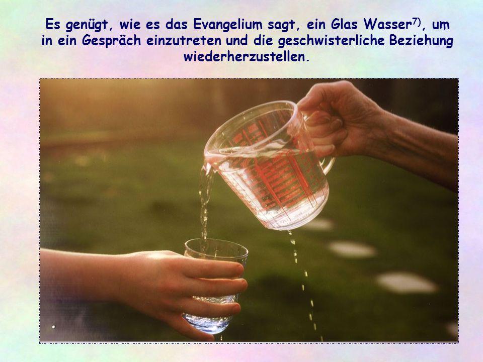 Es genügt, wie es das Evangelium sagt, ein Glas Wasser7), um in ein Gespräch einzutreten und die geschwisterliche Beziehung wiederherzustellen.