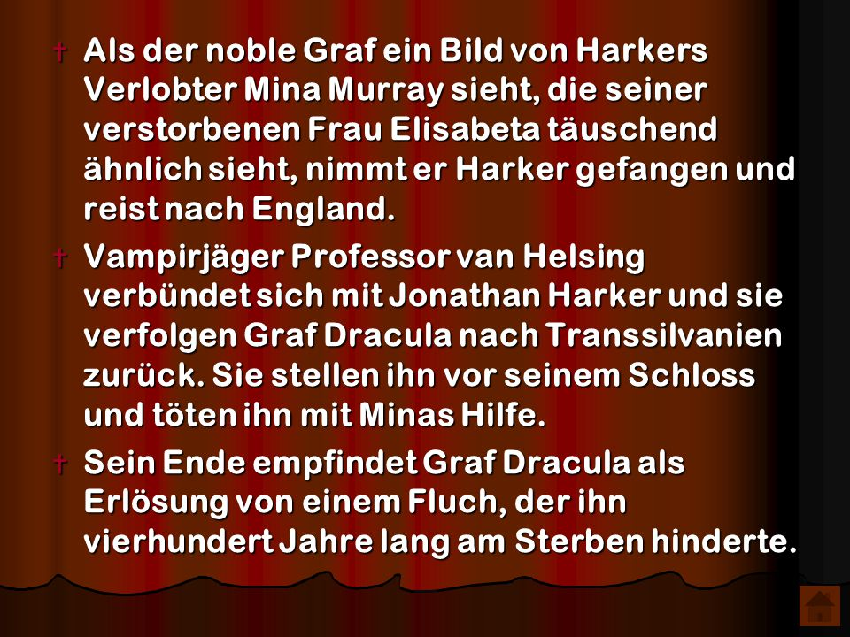 Als der noble Graf ein Bild von Harkers Verlobter Mina Murray sieht, die seiner verstorbenen Frau Elisabeta täuschend ähnlich sieht, nimmt er Harker gefangen und reist nach England.
