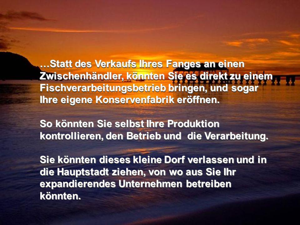 …Statt des Verkaufs Ihres Fanges an einen Zwischenhändler, könnten Sie es direkt zu einem Fischverarbeitungsbetrieb bringen, und sogar Ihre eigene Konservenfabrik eröffnen.