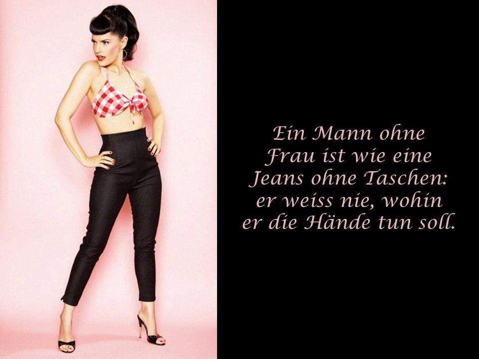 Ein Mann ohne Frau ist wie eine Jeans ohne Taschen: er weiss nie, wohin er die Hände tun soll.
