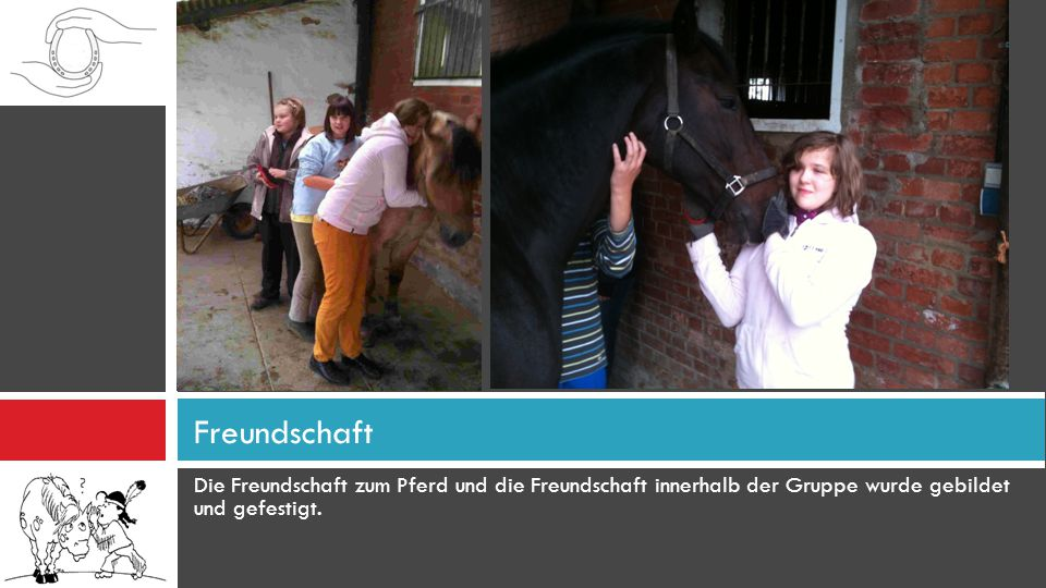 Freundschaft Die Freundschaft zum Pferd und die Freundschaft innerhalb der Gruppe wurde gebildet und gefestigt.