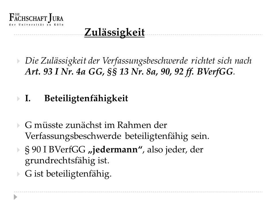 Zulässigkeit Die Zulässigkeit der Verfassungsbeschwerde richtet sich nach Art. 93 I Nr. 4a GG, §§ 13 Nr. 8a, 90, 92 ff. BVerfGG.