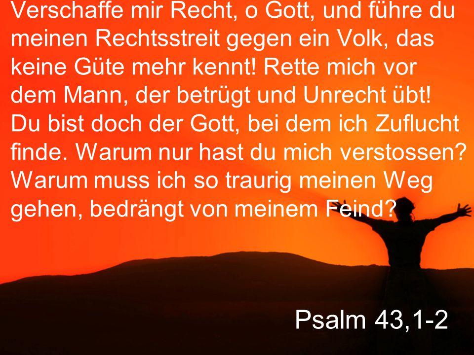 Verschaffe mir Recht, o Gott, und führe du meinen Rechtsstreit gegen ein Volk, das keine Güte mehr kennt! Rette mich vor dem Mann, der betrügt und Unrecht übt! Du bist doch der Gott, bei dem ich Zuflucht finde. Warum nur hast du mich verstossen Warum muss ich so traurig meinen Weg gehen, bedrängt von meinem Feind