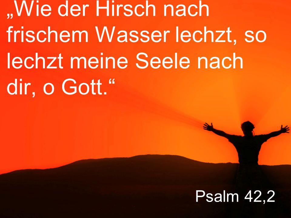 """""""Wie der Hirsch nach frischem Wasser lechzt, so lechzt meine Seele nach dir, o Gott."""