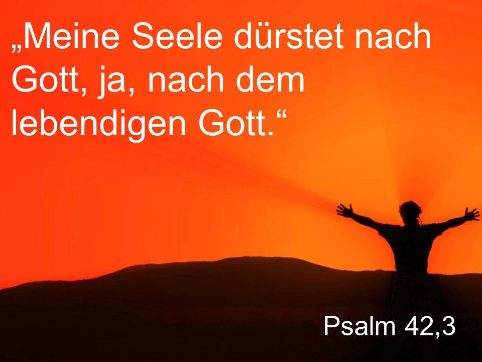"""""""Meine Seele dürstet nach Gott, ja, nach dem lebendigen Gott."""