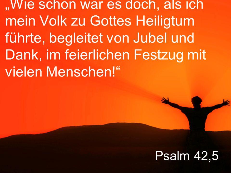 """""""Wie schön war es doch, als ich mein Volk zu Gottes Heiligtum führte, begleitet von Jubel und Dank, im feierlichen Festzug mit vielen Menschen!"""