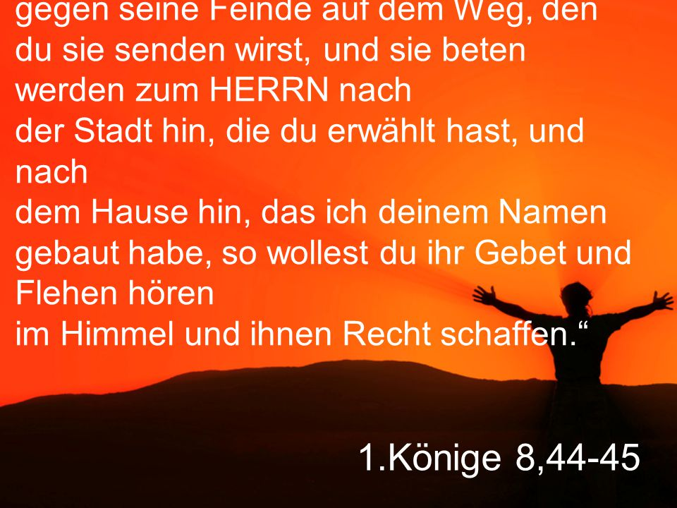 """""""Wenn dein Volk auszieht in den Krieg gegen seine Feinde auf dem Weg, den du sie senden wirst, und sie beten werden zum HERRN nach der Stadt hin, die du erwählt hast, und nach dem Hause hin, das ich deinem Namen gebaut habe, so wollest du ihr Gebet und Flehen hören im Himmel und ihnen Recht schaffen."""