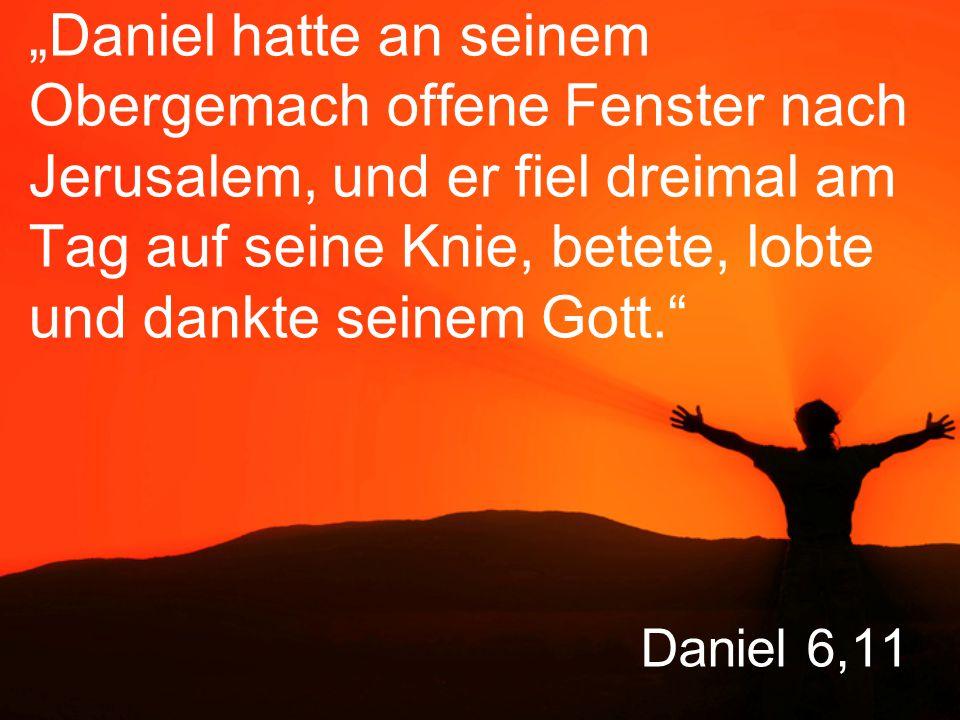 """""""Daniel hatte an seinem Obergemach offene Fenster nach Jerusalem, und er fiel dreimal am Tag auf seine Knie, betete, lobte und dankte seinem Gott."""
