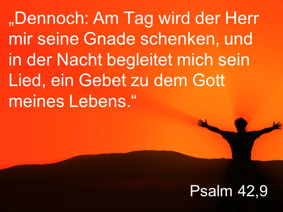 """""""Dennoch: Am Tag wird der Herr mir seine Gnade schenken, und in der Nacht begleitet mich sein Lied, ein Gebet zu dem Gott meines Lebens."""