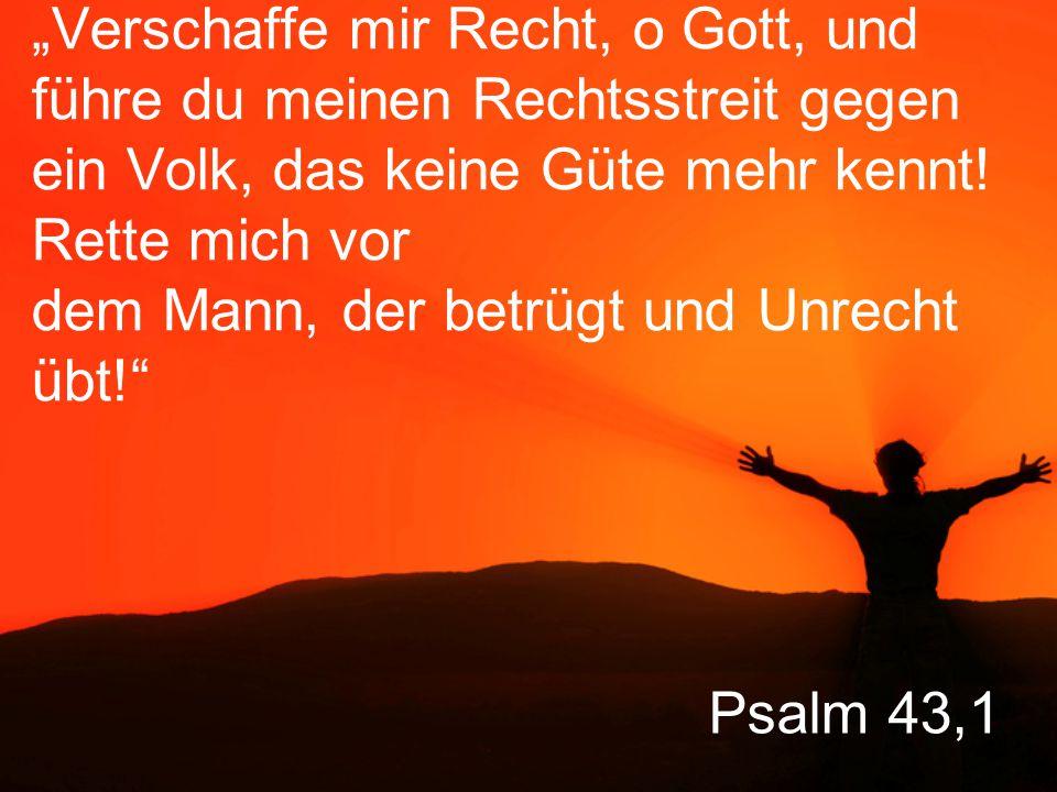 """""""Verschaffe mir Recht, o Gott, und führe du meinen Rechtsstreit gegen ein Volk, das keine Güte mehr kennt! Rette mich vor dem Mann, der betrügt und Unrecht übt!"""