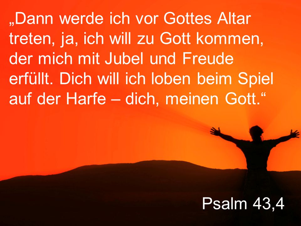 """""""Dann werde ich vor Gottes Altar treten, ja, ich will zu Gott kommen, der mich mit Jubel und Freude erfüllt. Dich will ich loben beim Spiel auf der Harfe – dich, meinen Gott."""