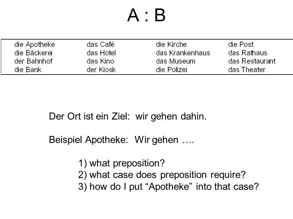 A : B Der Ort ist ein Ziel: wir gehen dahin.