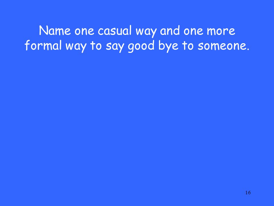 Name one casual way and one more formal way to say good bye to someone.