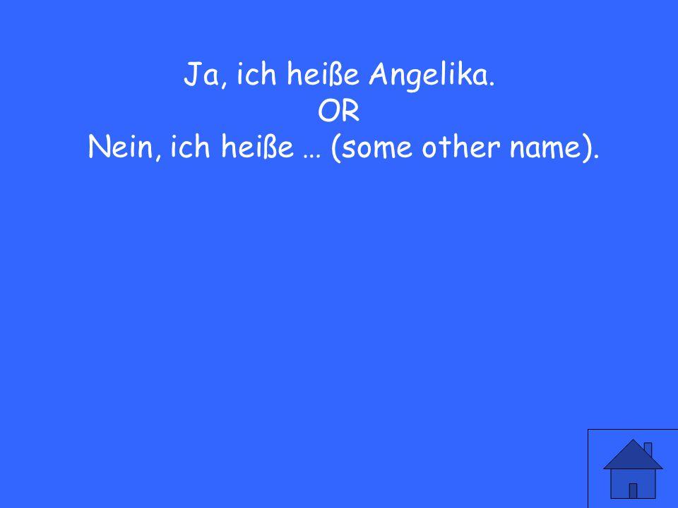 Ja, ich heiße Angelika. OR Nein, ich heiße … (some other name).