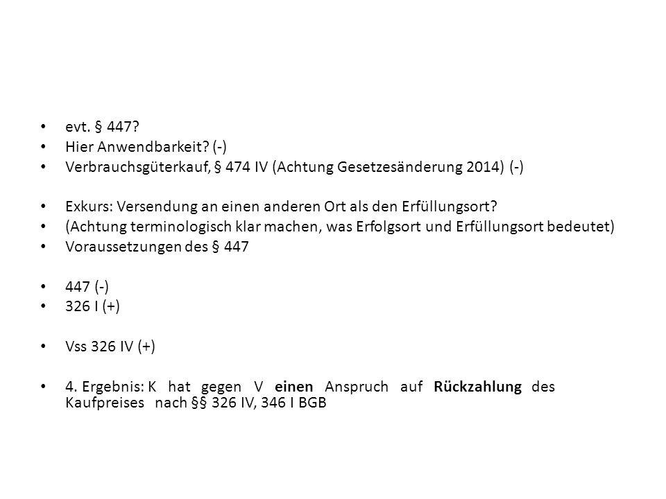 evt. § 447 Hier Anwendbarkeit (-) Verbrauchsgüterkauf, § 474 IV (Achtung Gesetzesänderung 2014) (-)