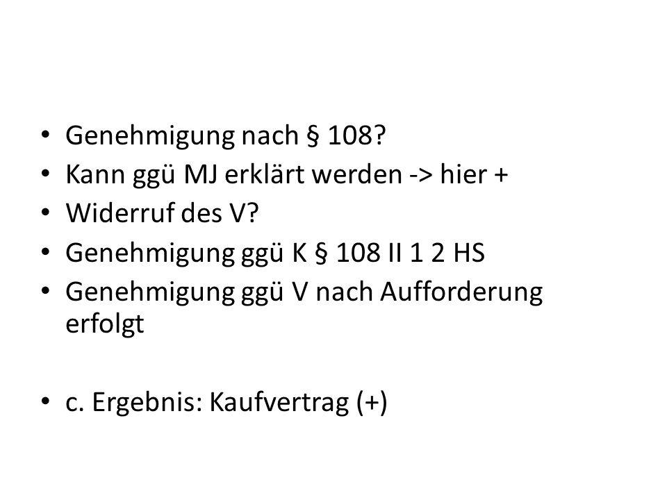 Genehmigung nach § 108 Kann ggü MJ erklärt werden -> hier + Widerruf des V Genehmigung ggü K § 108 II 1 2 HS.
