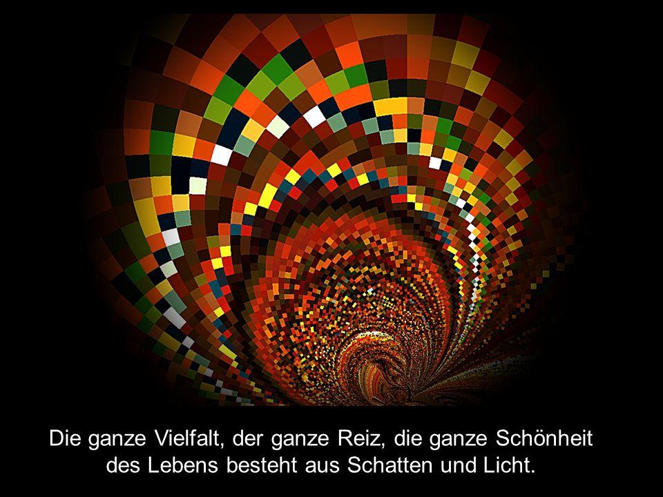 Die ganze Vielfalt, der ganze Reiz, die ganze Schönheit des Lebens besteht aus Schatten und Licht.