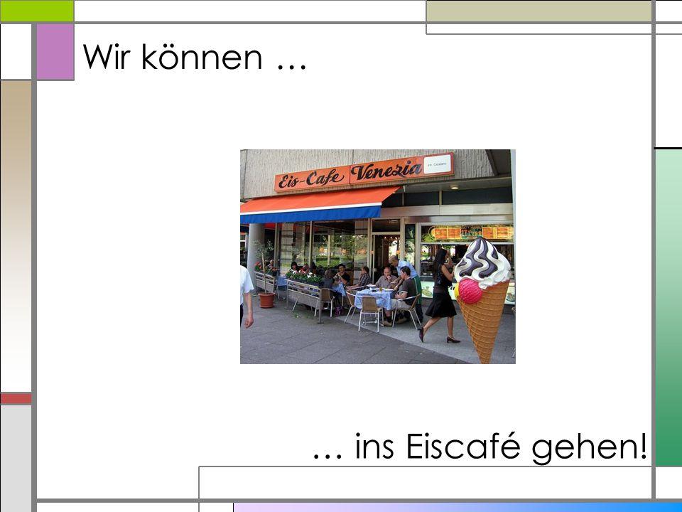 Wir können … … ins Eiscafé gehen!