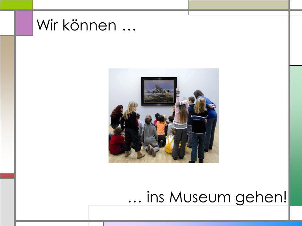 Wir können … … ins Museum gehen!
