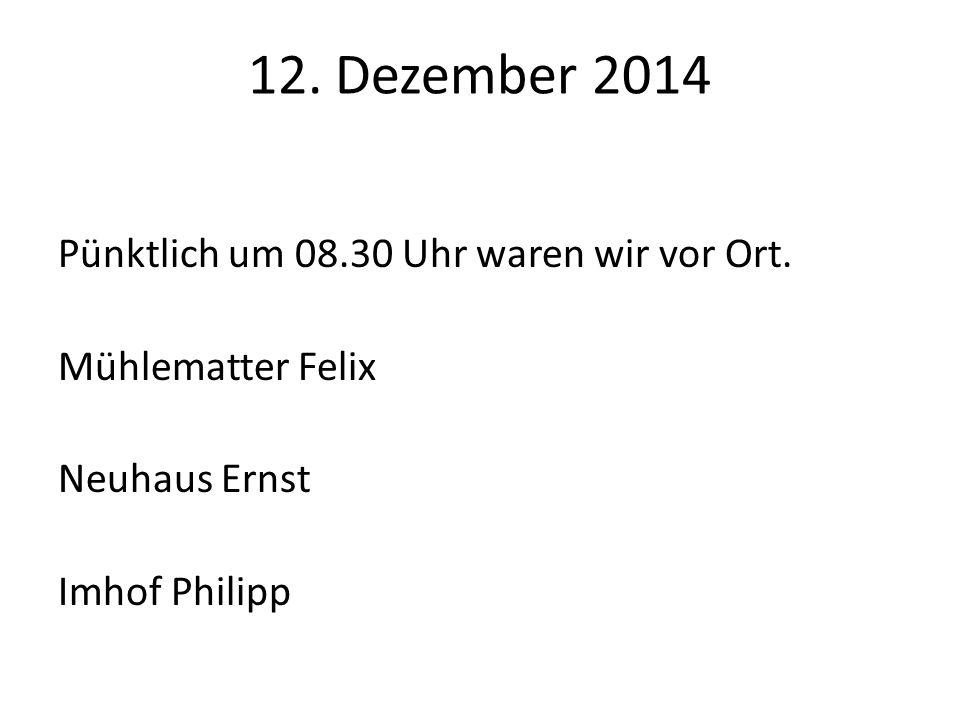 12. Dezember 2014 Pünktlich um 08.30 Uhr waren wir vor Ort.