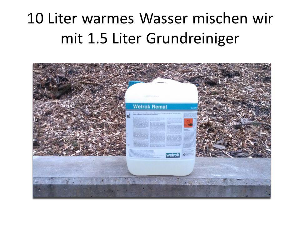 10 Liter warmes Wasser mischen wir mit 1.5 Liter Grundreiniger